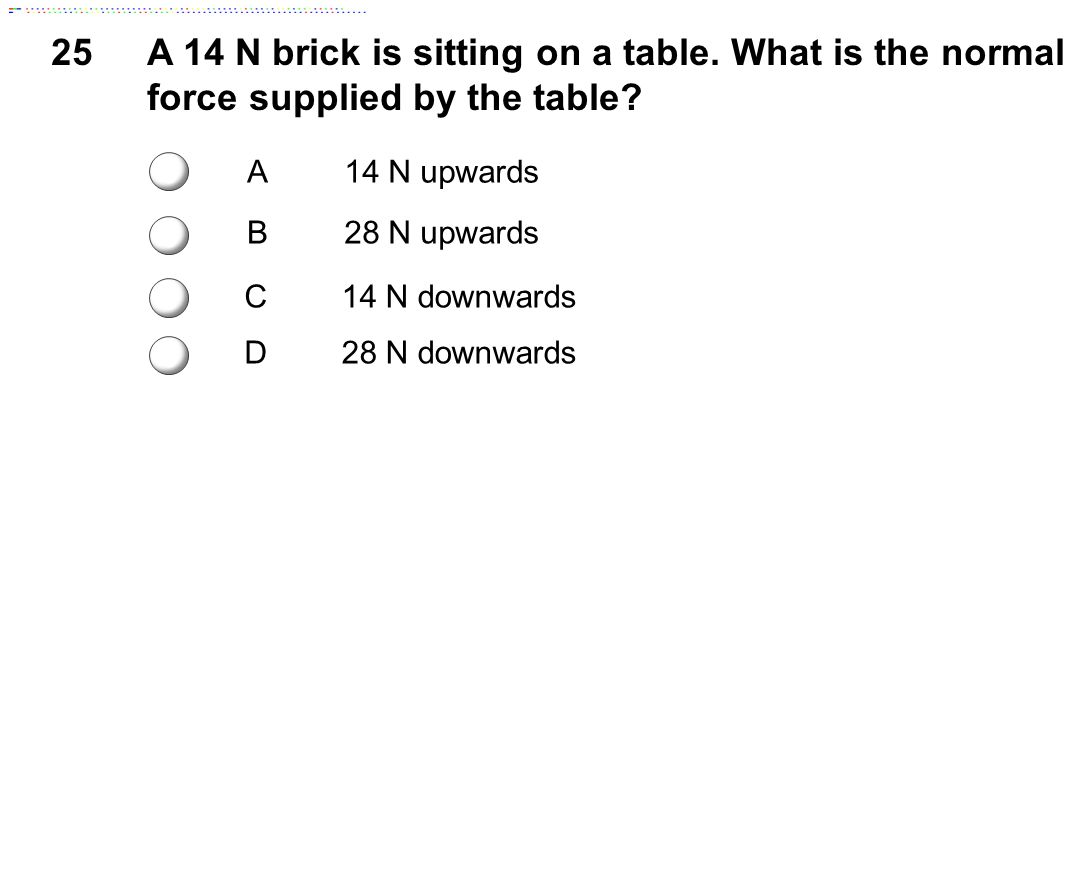 25 A 14 N brick is sitting on a table. What is the normal force supplied by the table c. A. 14 N upwards.