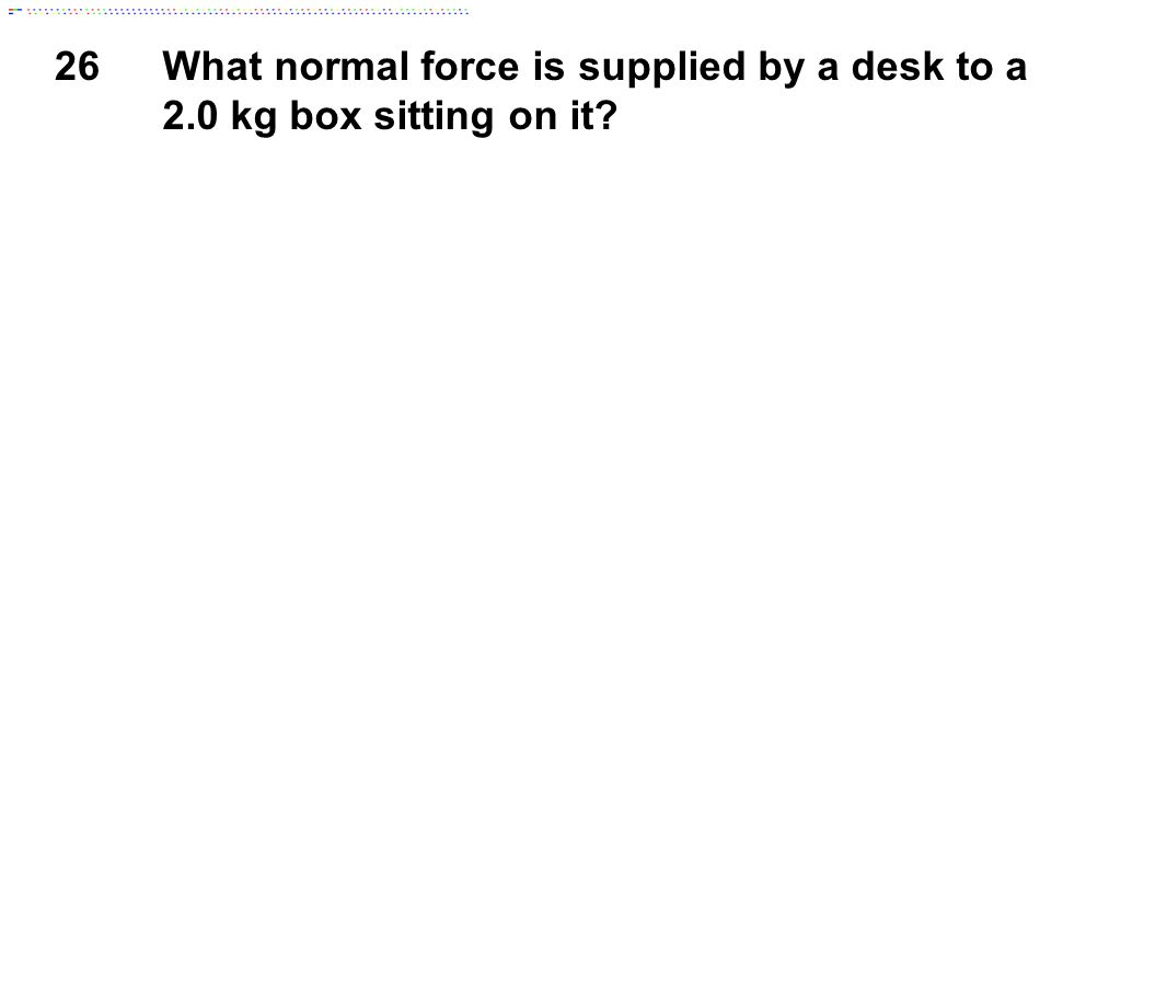 26 What normal force is supplied by a desk to a 2.0 kg box sitting on it