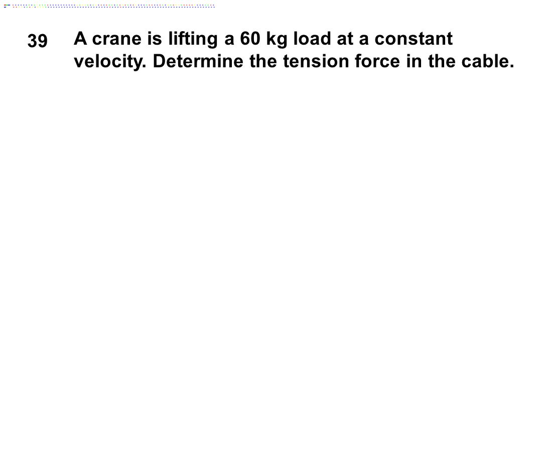 39 A crane is lifting a 60 kg load at a constant velocity.