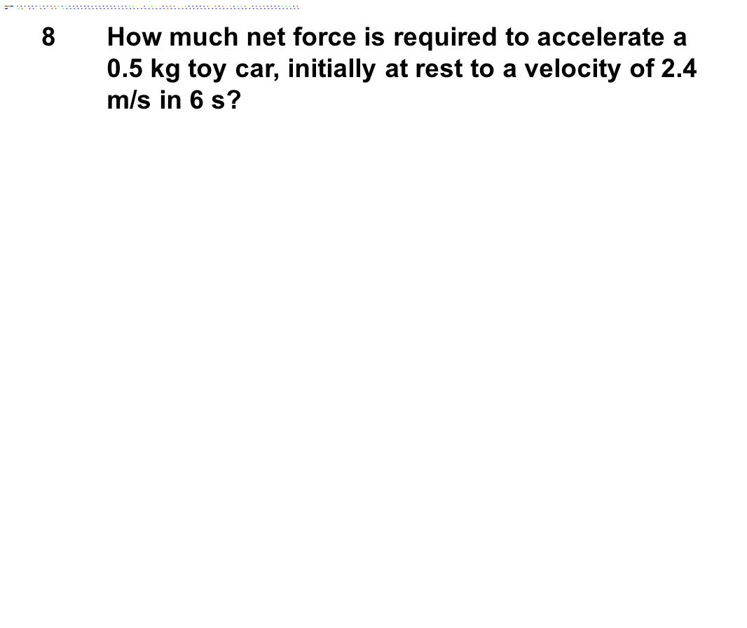 8 How much net force is required to accelerate a 0.5 kg toy car, initially at rest to a velocity of 2.4 m/s in 6 s