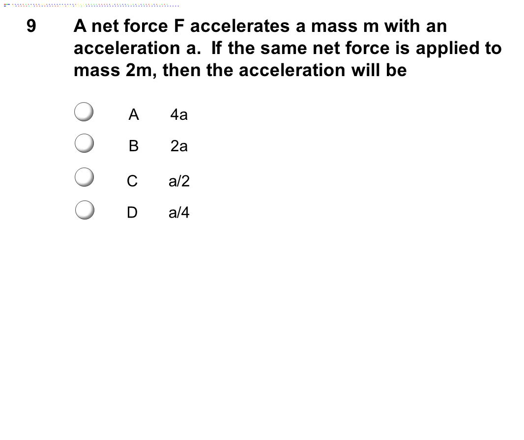 9 A net force F accelerates a mass m with an acceleration a. If the same net force is applied to mass 2m, then the acceleration will be.