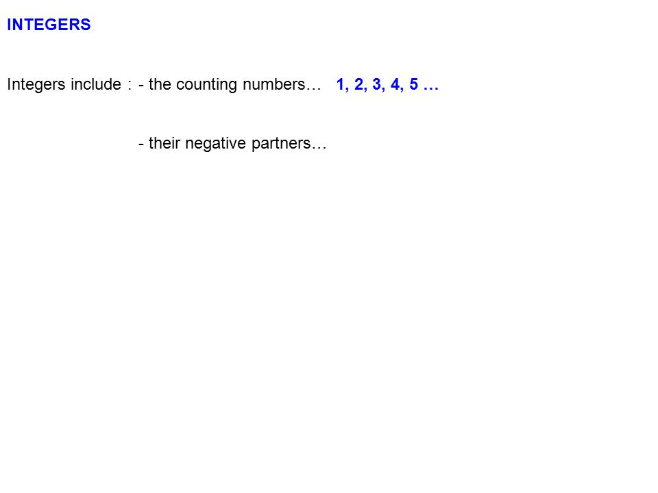 INTEGERS Integers include : - the counting numbers… 1, 2, 3, 4, 5 … - their negative partners…
