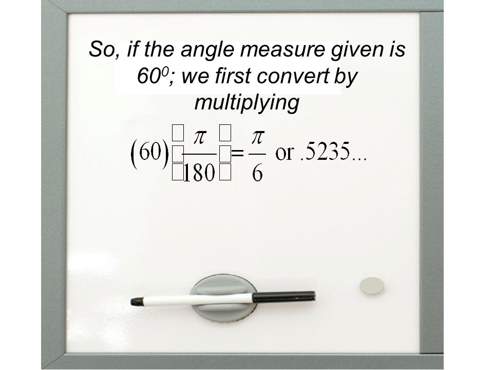 So, if the angle measure given is 600; we first convert by multiplying