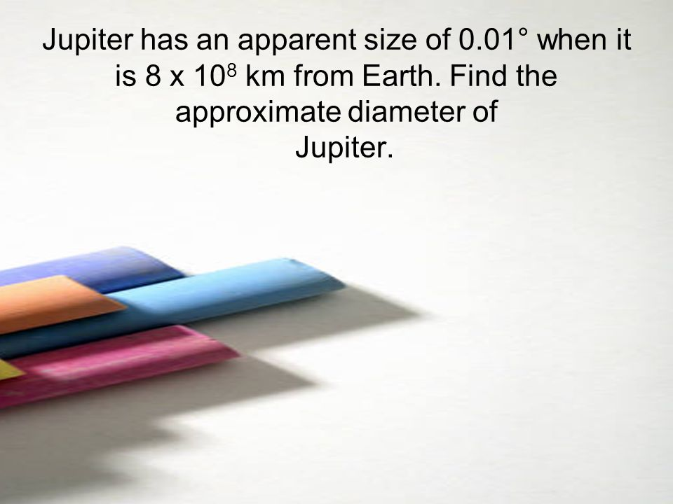 Jupiter has an apparent size of 0.01° when it is 8 x 108 km from Earth.
