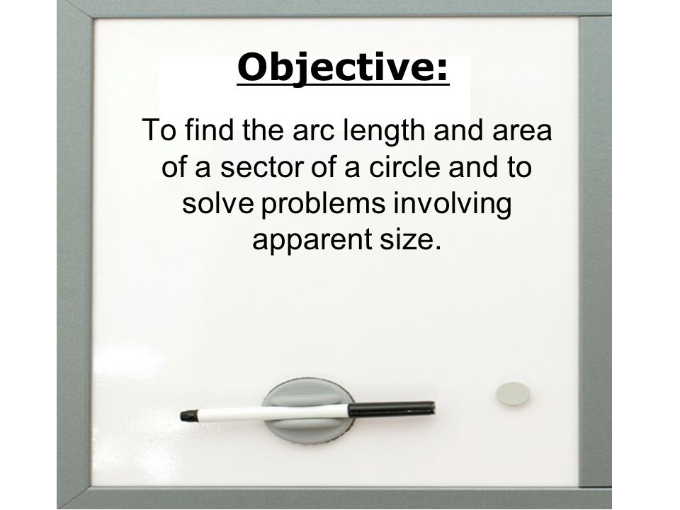 Objective: To find the arc length and area of a sector of a circle and to solve problems involving apparent size.