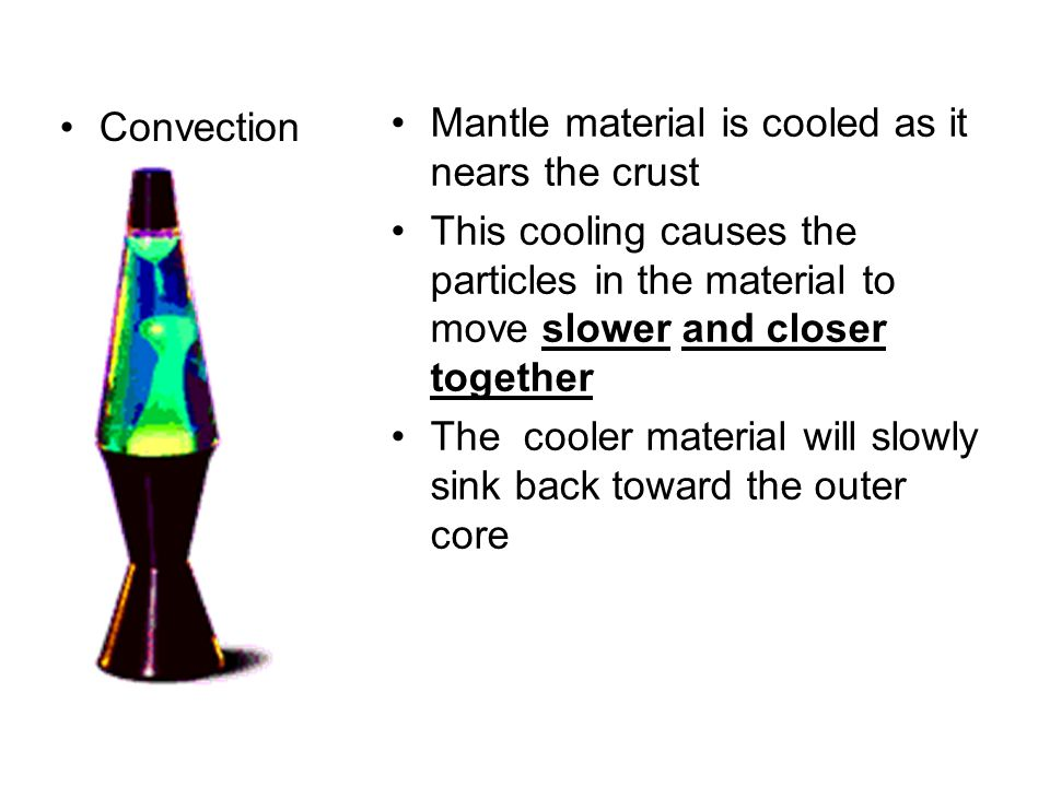 Convection Mantle material is cooled as it nears the crust. This cooling causes the particles in the material to move slower and closer together.