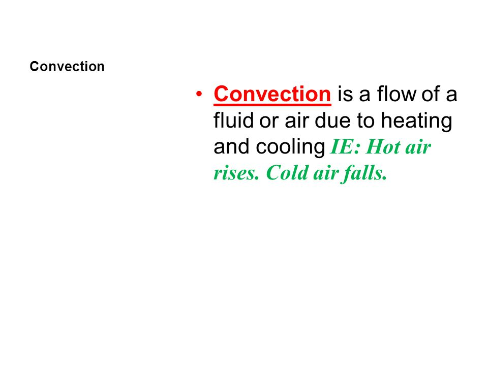 Convection Convection is a flow of a fluid or air due to heating and cooling IE: Hot air rises.