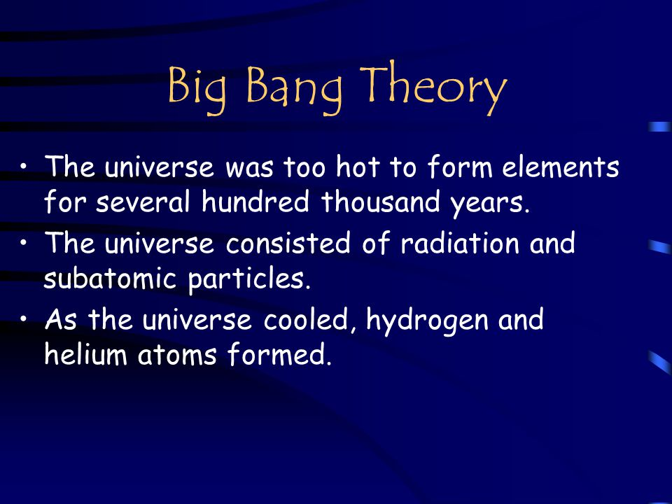 Big Bang Theory The universe was too hot to form elements for several hundred thousand years.