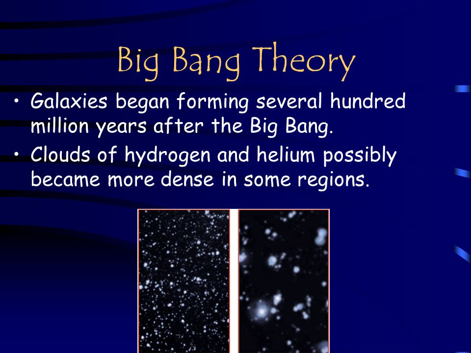 Big Bang Theory Galaxies began forming several hundred million years after the Big Bang.