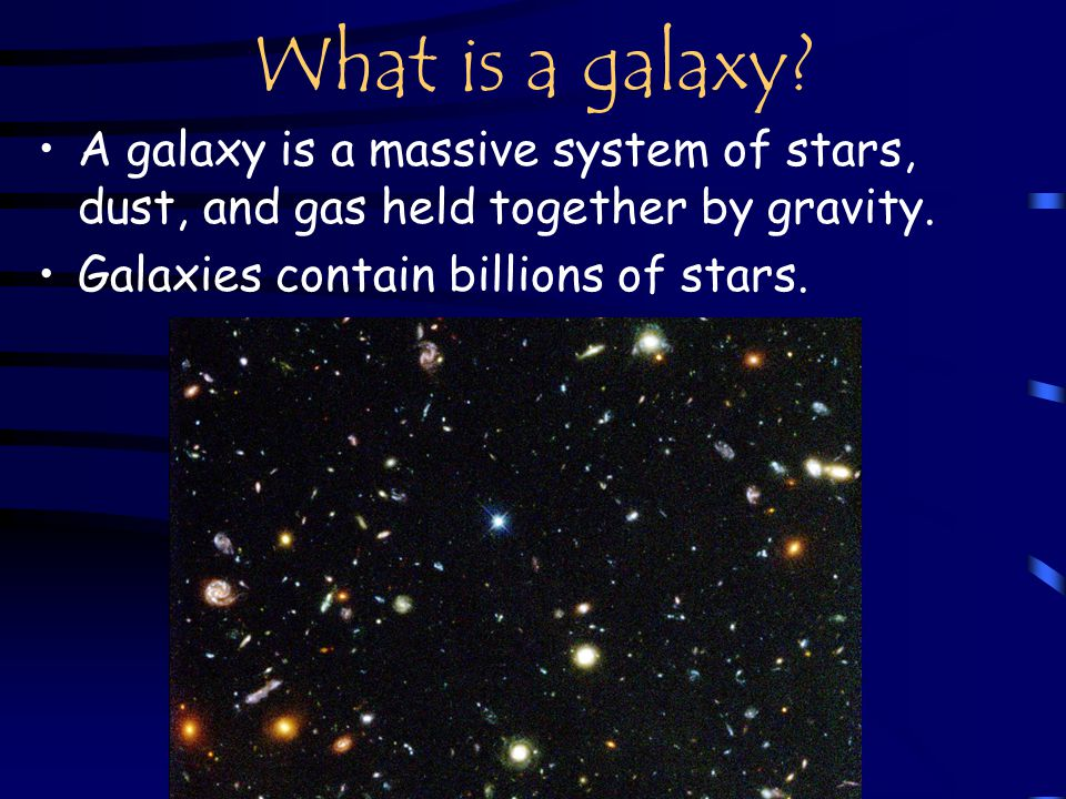What is a galaxy. A galaxy is a massive system of stars, dust, and gas held together by gravity.