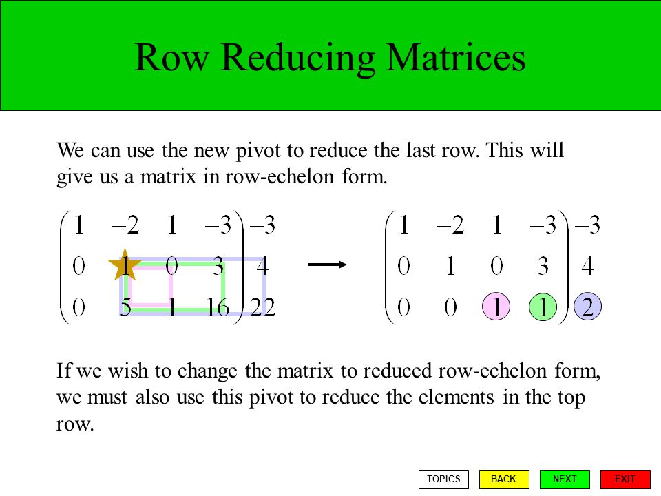Row Reducing Matrices We can use the new pivot to reduce the last row. This will give us a matrix in row-echelon form.