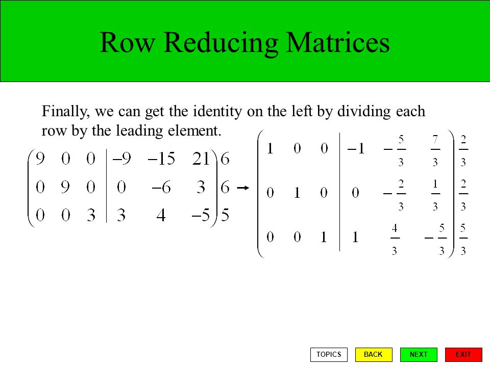 Row Reducing Matrices Finally, we can get the identity on the left by dividing each row by the leading element.