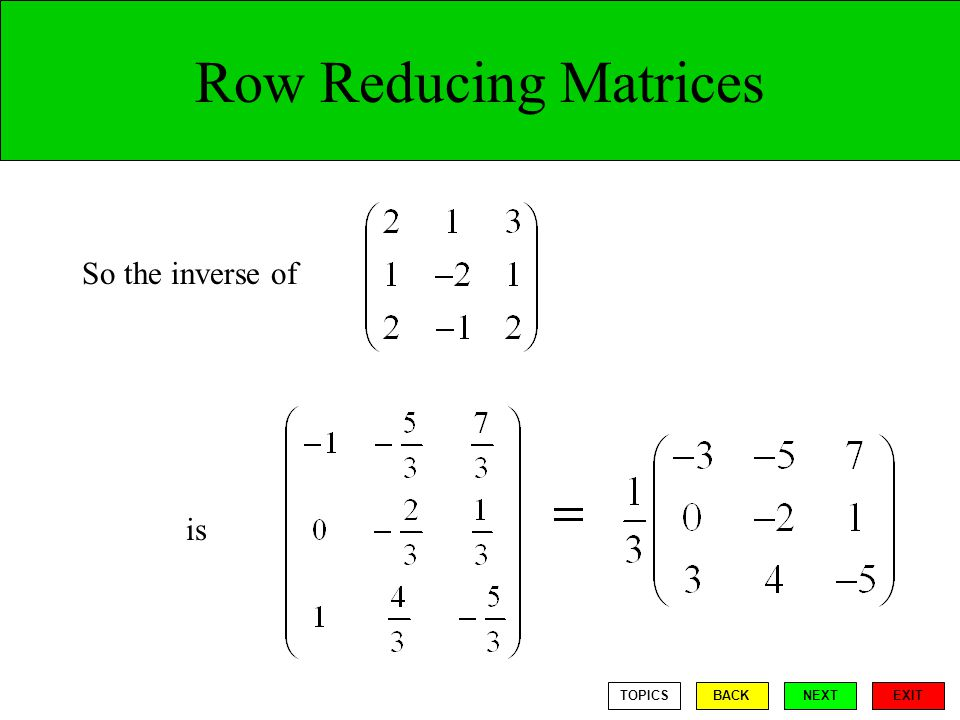 Row Reducing Matrices So the inverse of is TOPICS BACK NEXT EXIT