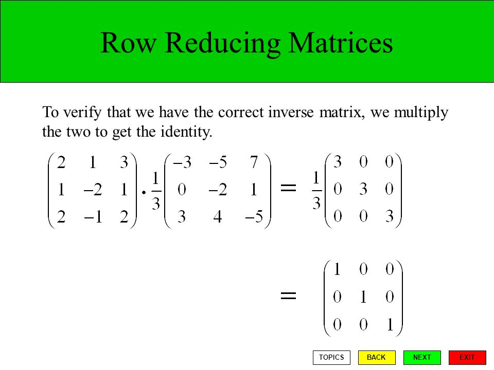 Row Reducing Matrices To verify that we have the correct inverse matrix, we multiply the two to get the identity.