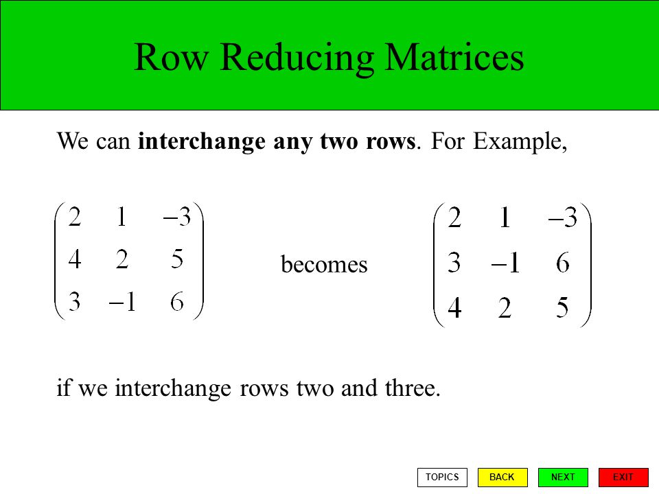 Row Reducing Matrices We can interchange any two rows. For Example,