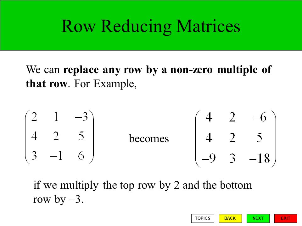 Row Reducing Matrices We can replace any row by a non-zero multiple of that row. For Example, becomes.