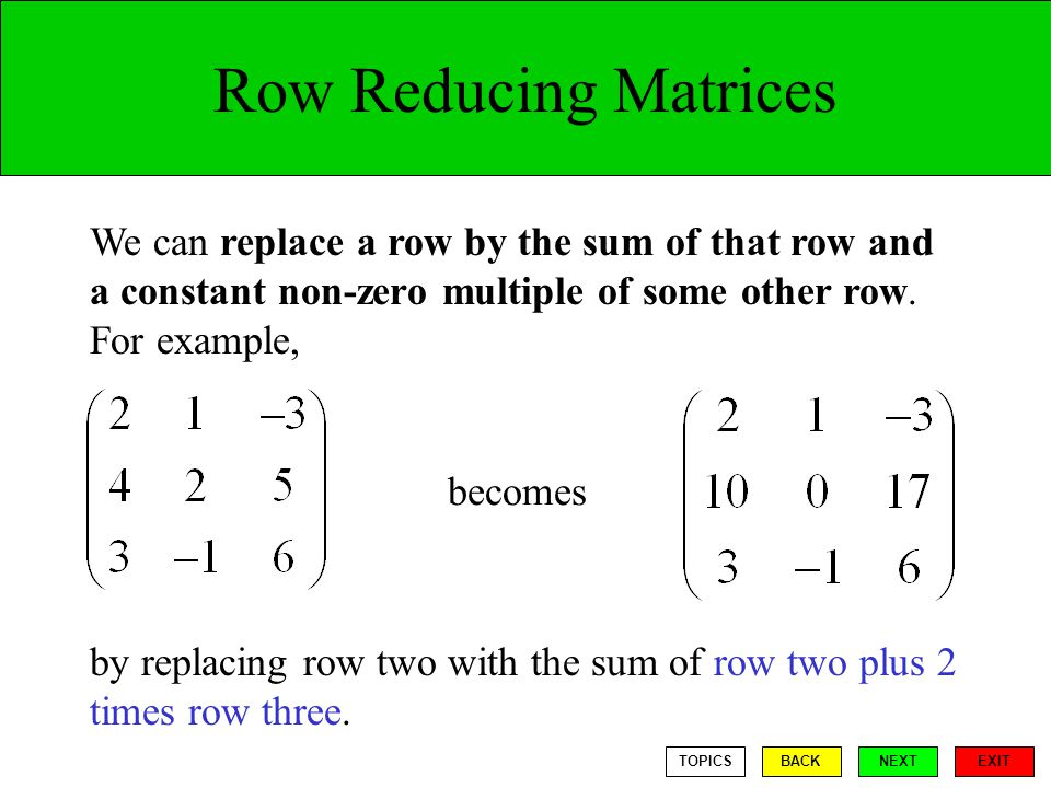 Row Reducing Matrices We can replace a row by the sum of that row and a constant non-zero multiple of some other row. For example,