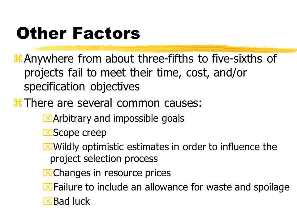 Other Factors Anywhere from about three-fifths to five-sixths of projects fail to meet their time, cost, and/or specification objectives.