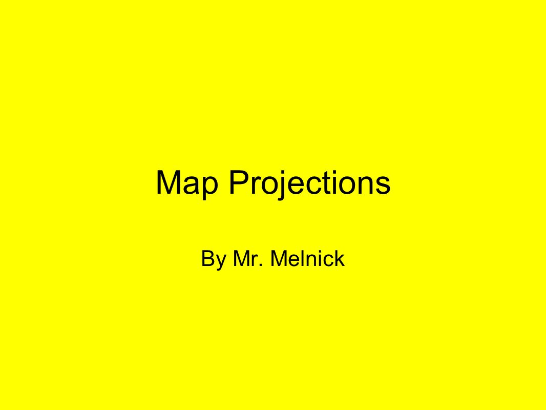 Map Projections By Mr. Melnick