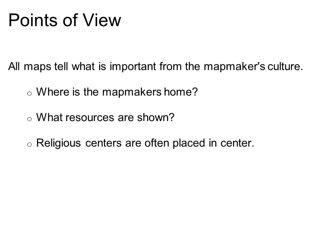 Points of View All maps tell what is important from the mapmaker s culture. Where is the mapmakers home