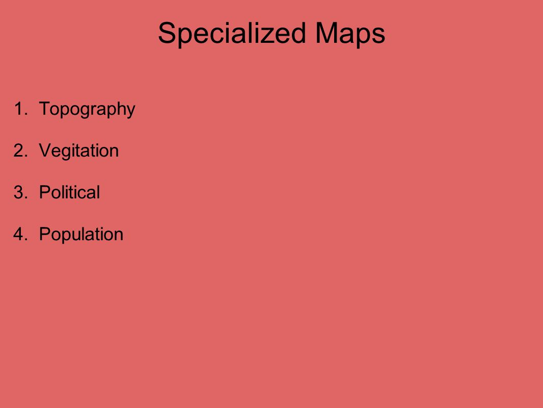 Specialized Maps 1. Topography 2. Vegitation 3. Political