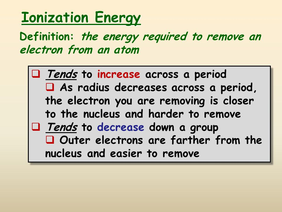 Ionization Energy Definition: the energy required to remove an electron from an atom. Tends to increase across a period.