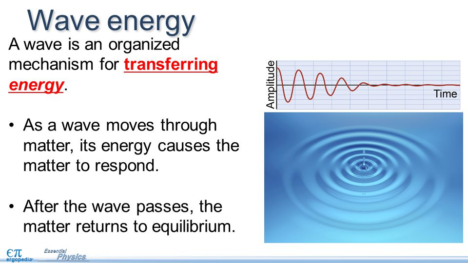 Wave energy A wave is an organized mechanism for transferring energy.
