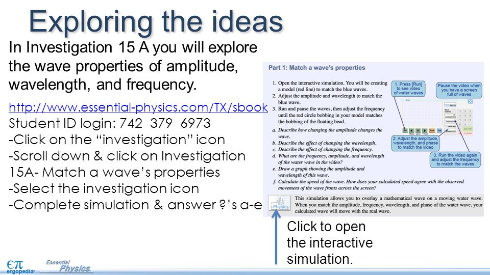 Exploring the ideas In Investigation 15 A you will explore the wave properties of amplitude, wavelength, and frequency.