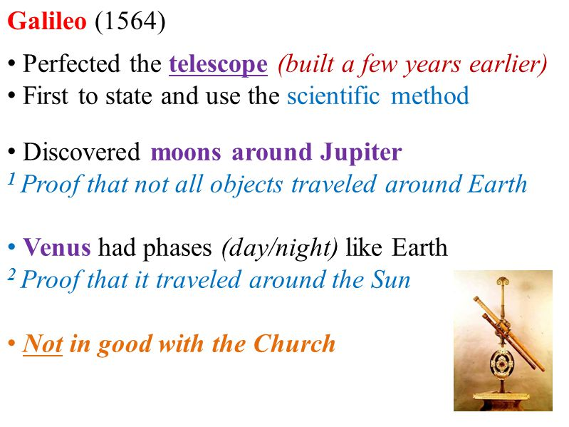 Galileo (1564) Perfected the telescope (built a few years earlier) First to state and use the scientific method.