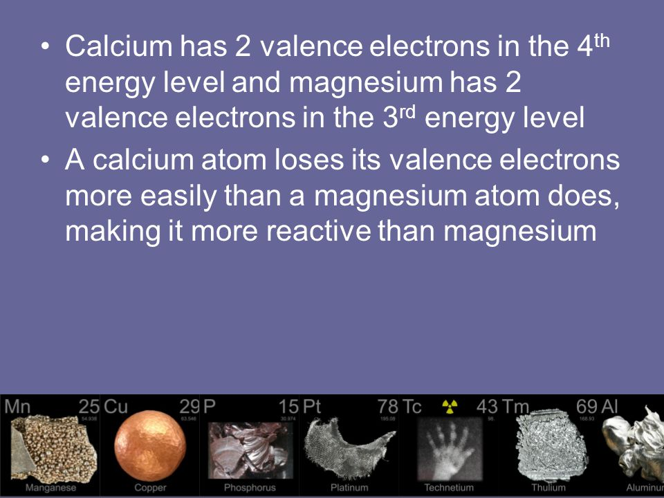 Calcium has 2 valence electrons in the 4th energy level and magnesium has 2 valence electrons in the 3rd energy level