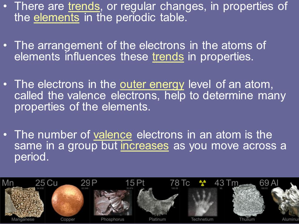 There are trends, or regular changes, in properties of the elements in the periodic table.
