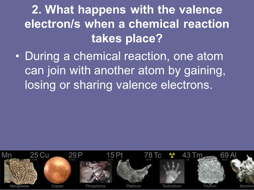 2. What happens with the valence electron/s when a chemical reaction takes place