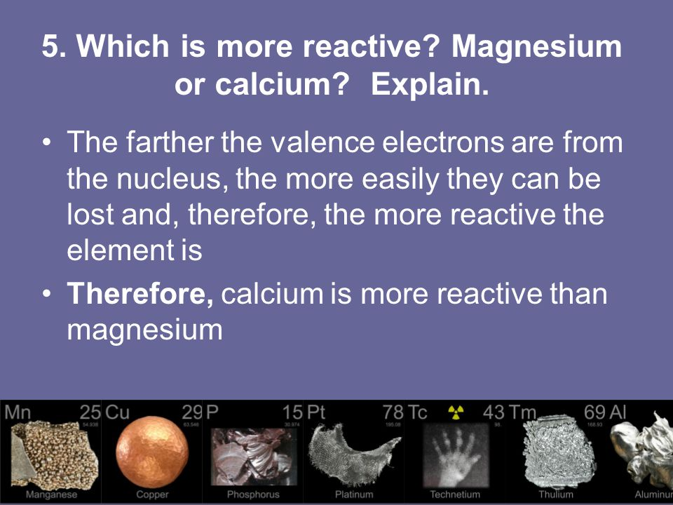 5. Which is more reactive Magnesium or calcium Explain.
