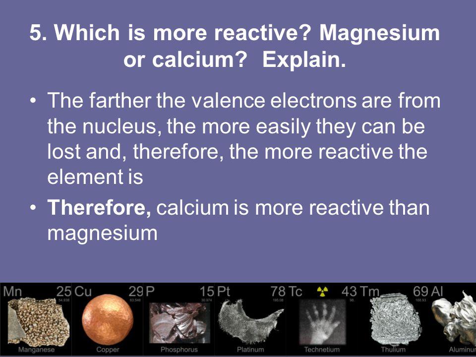 5. Which is more reactive Magnesium or calcium Explain.