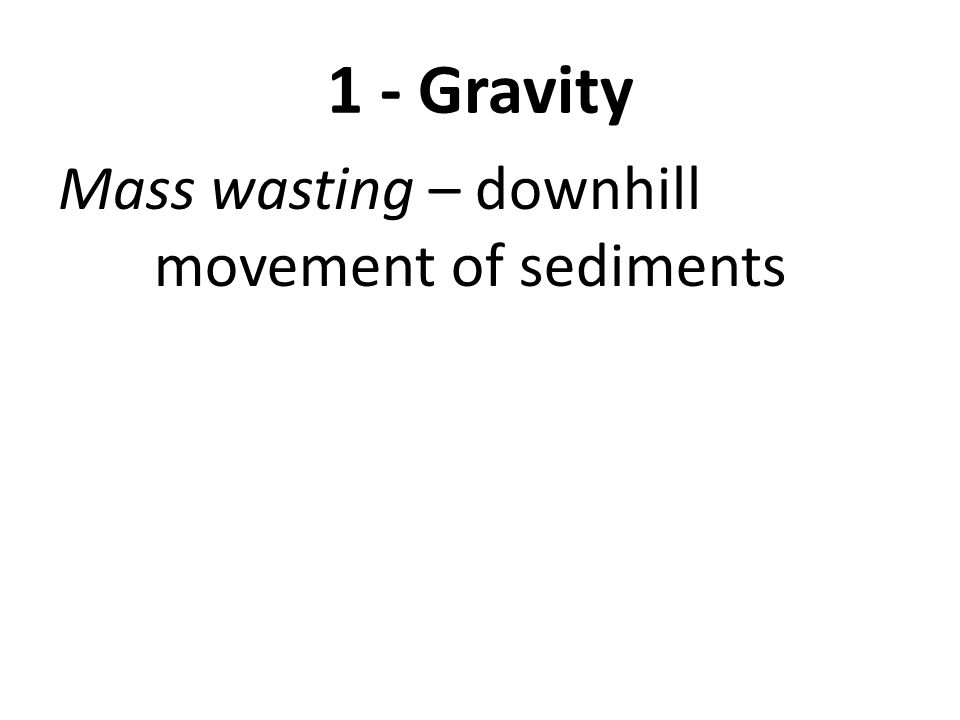 1 - Gravity Mass wasting – downhill movement of sediments