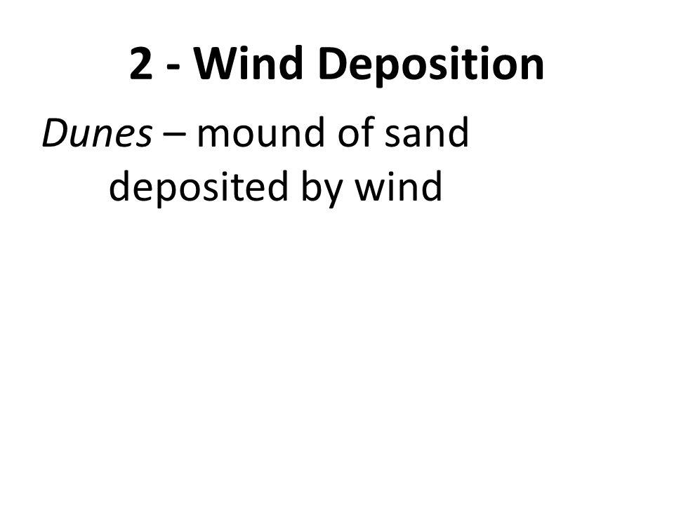 2 - Wind Deposition Dunes – mound of sand deposited by wind