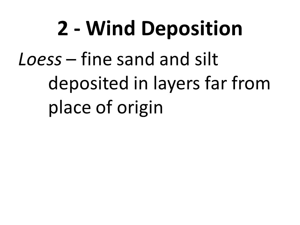 2 - Wind Deposition Loess – fine sand and silt deposited in layers far from place of origin