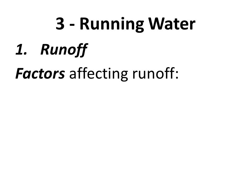 3 - Running Water Runoff Factors affecting runoff: