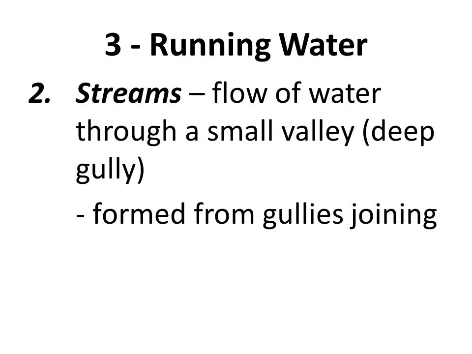 3 - Running Water Streams – flow of water through a small valley (deep gully) - formed from gullies joining.