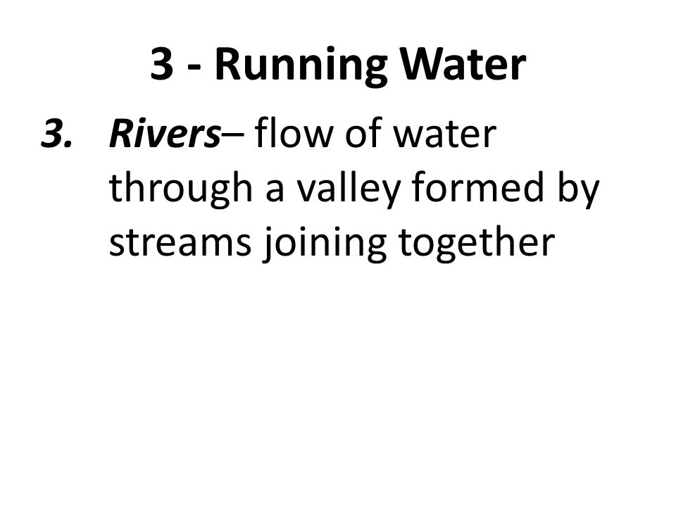 3 - Running Water 3. Rivers– flow of water through a valley formed by streams joining together