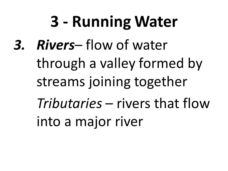 3 - Running Water Rivers– flow of water through a valley formed by streams joining together.