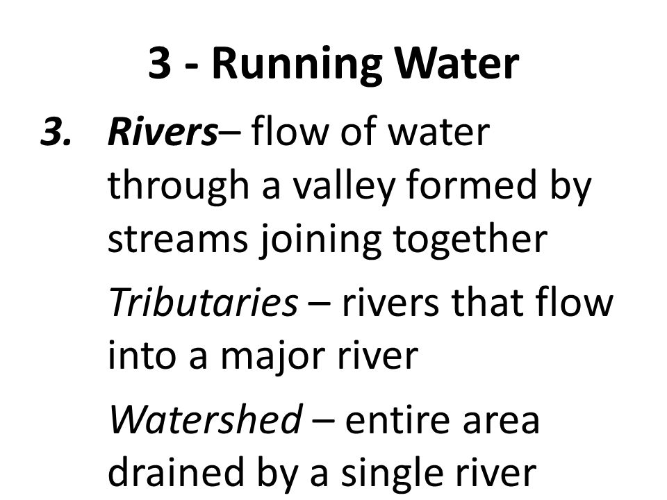 3 - Running Water Rivers– flow of water through a valley formed by streams joining together. Tributaries – rivers that flow into a major river.
