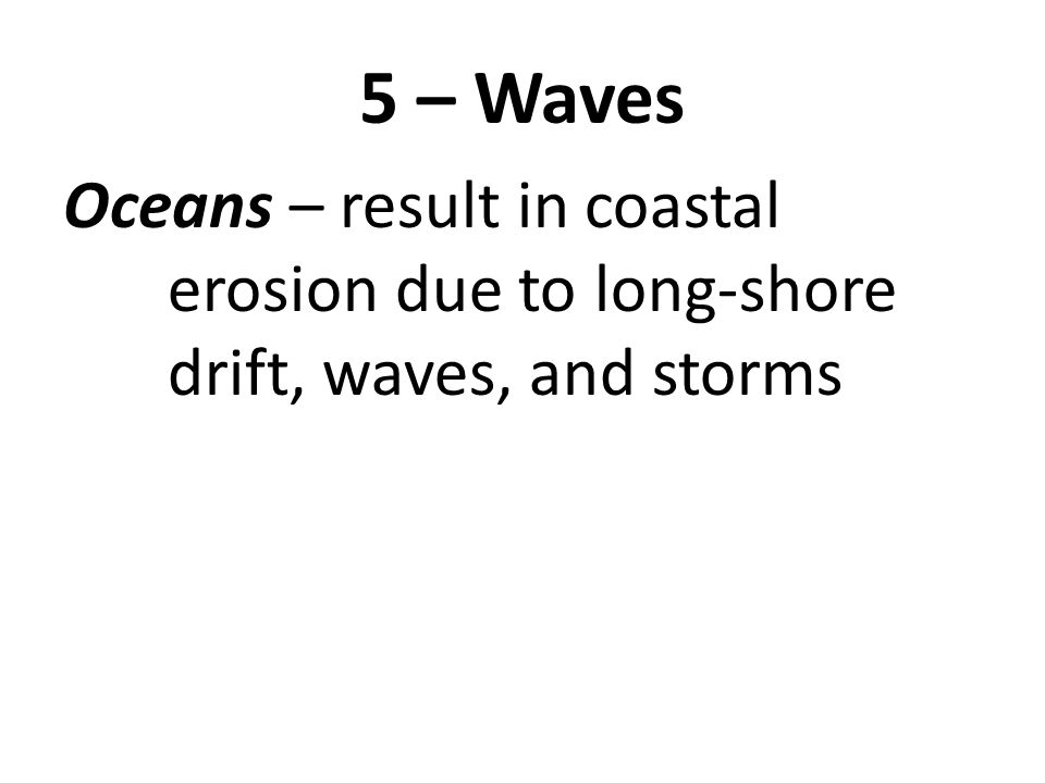 5 – Waves Oceans – result in coastal erosion due to long-shore drift, waves, and storms