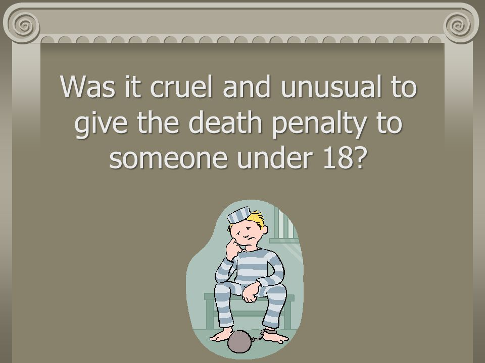 Was it cruel and unusual to give the death penalty to someone under 18