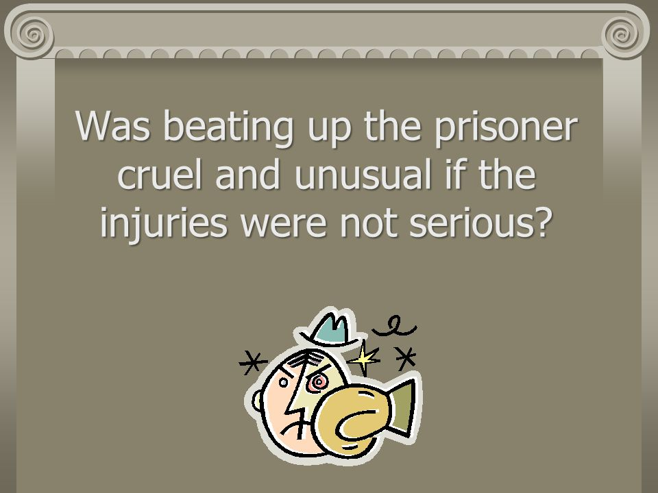 Was beating up the prisoner cruel and unusual if the injuries were not serious