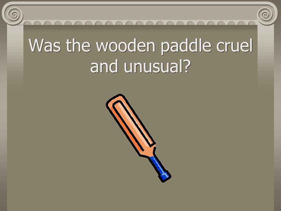 Was the wooden paddle cruel and unusual