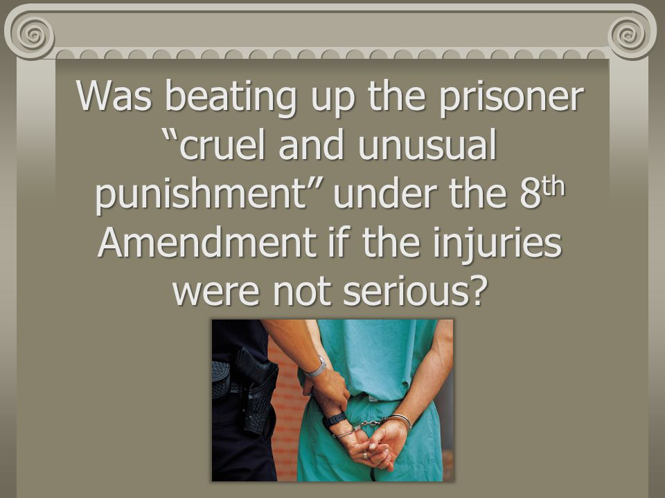 Was beating up the prisoner cruel and unusual punishment under the 8th Amendment if the injuries were not serious