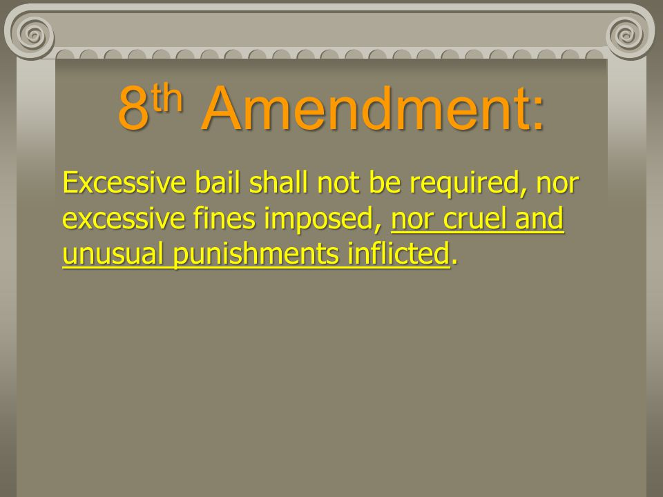 8th Amendment: Excessive bail shall not be required, nor excessive fines imposed, nor cruel and unusual punishments inflicted.