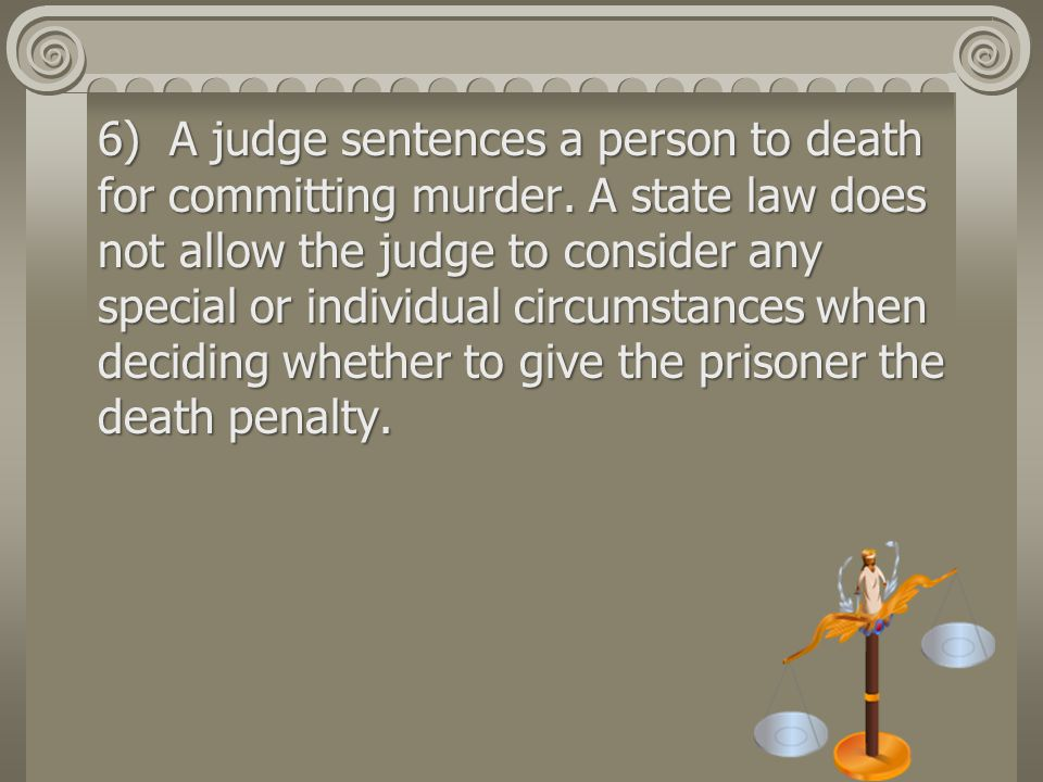 6) A judge sentences a person to death for committing murder