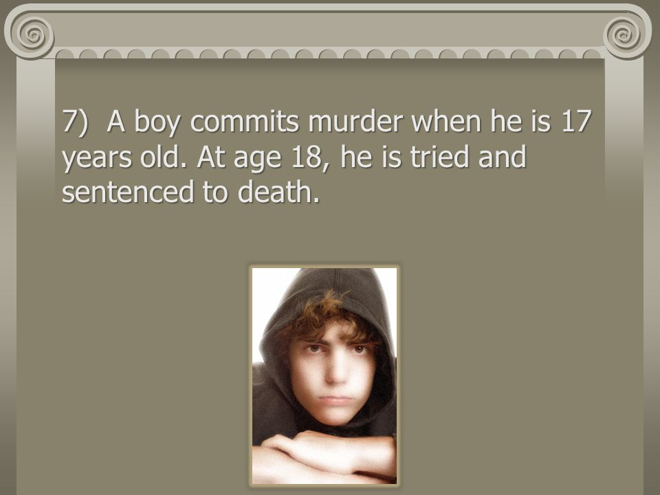 7) A boy commits murder when he is 17 years old